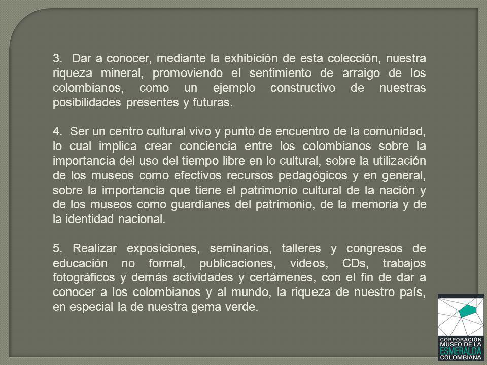 3. Dar a conocer, mediante la exhibición de esta colección, nuestra riqueza mineral, promoviendo el sentimiento de arraigo de los colombianos, como un