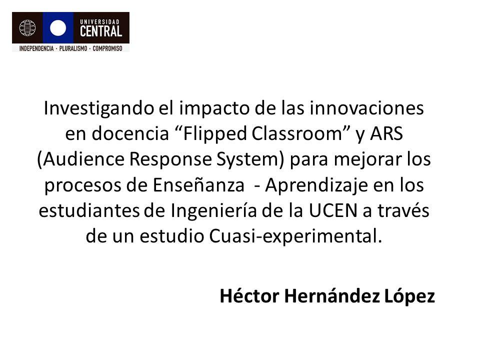 Investigando el impacto de las innovaciones en docencia Flipped Classroom y ARS (Audience Response System) para mejorar los procesos de Enseñanza - Aprendizaje en los estudiantes de Ingeniería de la UCEN a través de un estudio Cuasi-experimental.