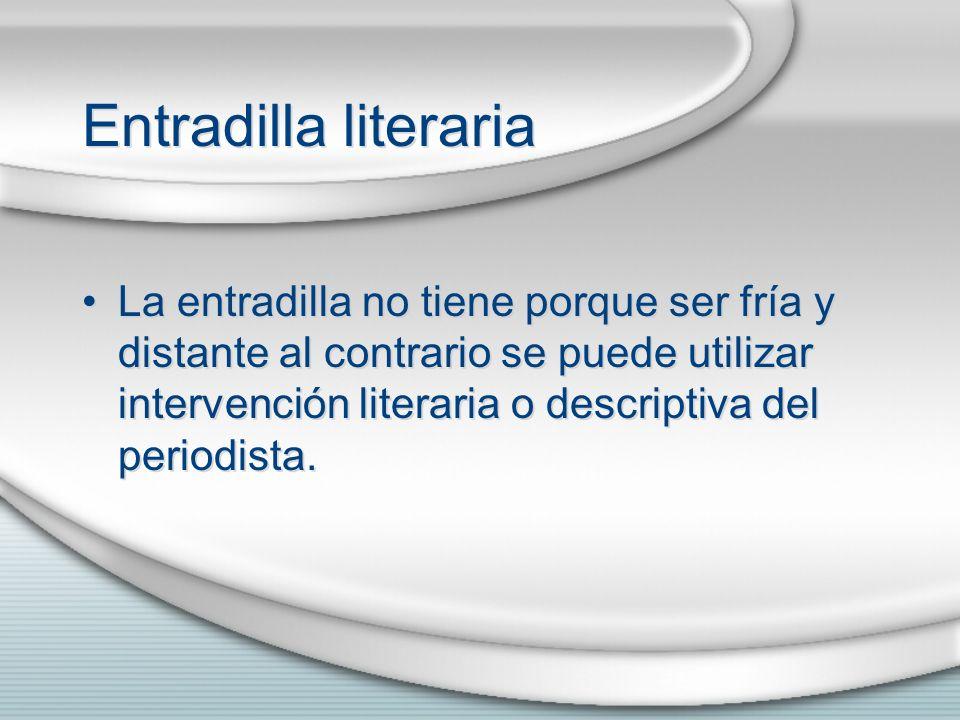 Entradilla literaria La entradilla no tiene porque ser fría y distante al contrario se puede utilizar intervención literaria o descriptiva del periodi