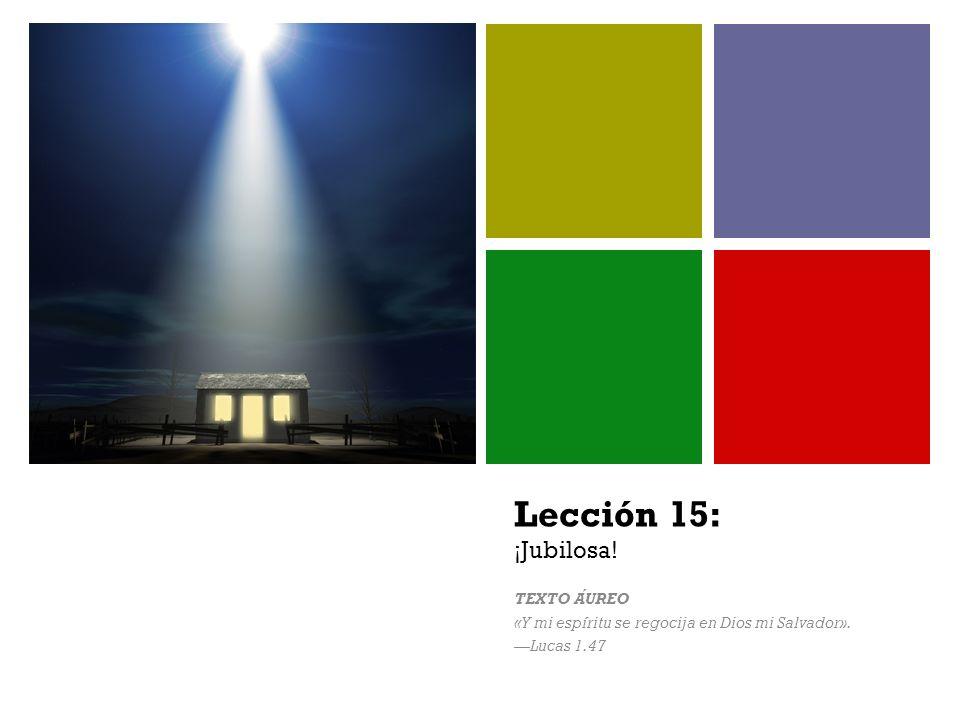 + Lección 15: ¡Jubilosa! TEXTO AUREO «Y mi espíritu se regocija en Dios mi Salvador». Lucas 1.47
