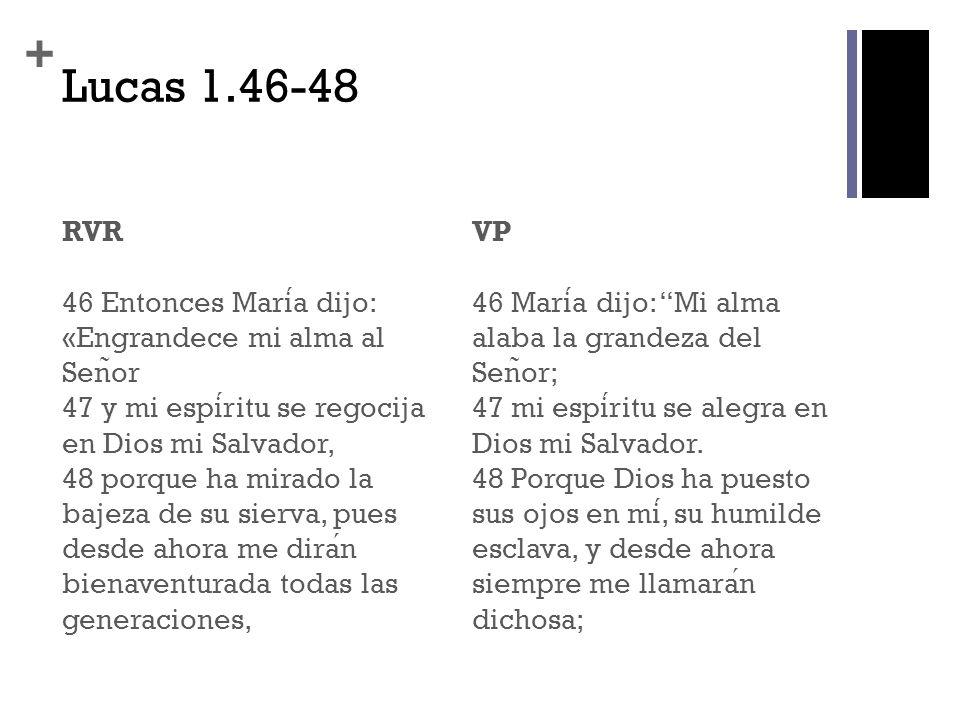 + Lucas 1.46-48 RVR 46 Entonces Maria dijo: «Engrandece mi alma al Sen ̃ or 47 y mi espiritu se regocija en Dios mi Salvador, 48 porque ha mirado la b