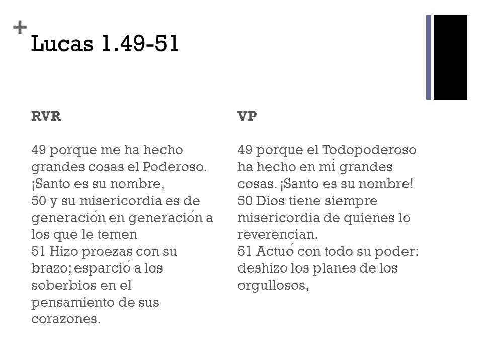 + Lucas 1.49-51 RVR 49 porque me ha hecho grandes cosas el Poderoso. ¡Santo es su nombre, 50 y su misericordia es de generacion en generacion a los qu