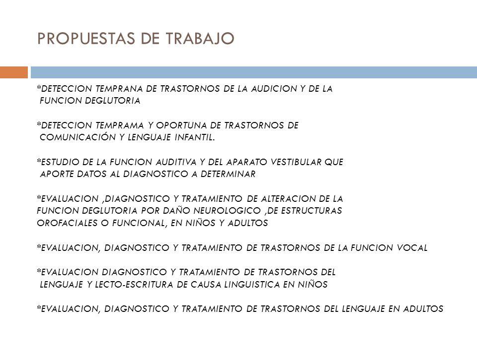 PROPUESTAS DE TRABAJO *DETECCION TEMPRANA DE TRASTORNOS DE LA AUDICION Y DE LA FUNCION DEGLUTORIA *DETECCION TEMPRAMA Y OPORTUNA DE TRASTORNOS DE COMUNICACIÓN Y LENGUAJE INFANTIL.