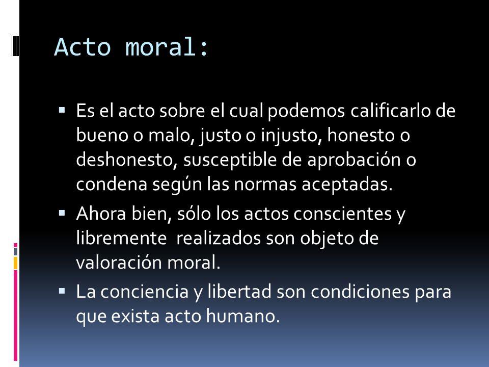Acto moral: Es el acto sobre el cual podemos calificarlo de bueno o malo, justo o injusto, honesto o deshonesto, susceptible de aprobación o condena s