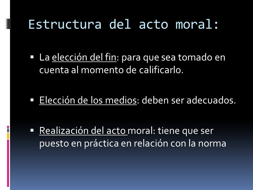 Estructura del acto moral: La elección del fin: para que sea tomado en cuenta al momento de calificarlo. Elección de los medios: deben ser adecuados.