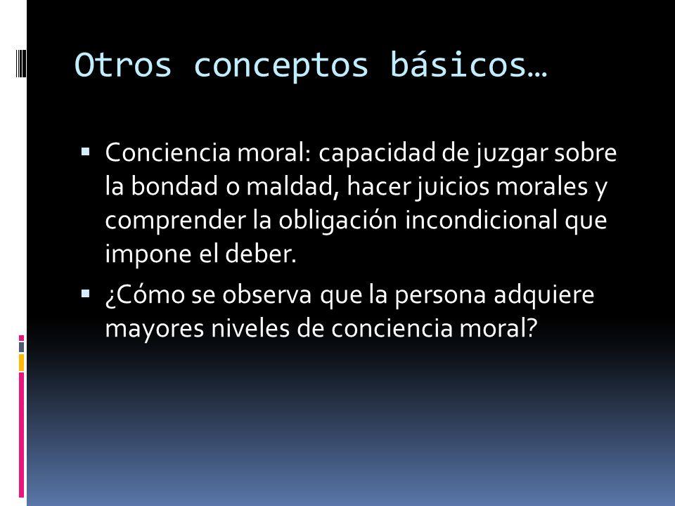 Otros conceptos básicos… Conciencia moral: capacidad de juzgar sobre la bondad o maldad, hacer juicios morales y comprender la obligación incondiciona