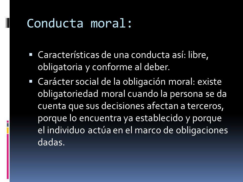 Conducta moral: Características de una conducta así: libre, obligatoria y conforme al deber. Carácter social de la obligación moral: existe obligatori