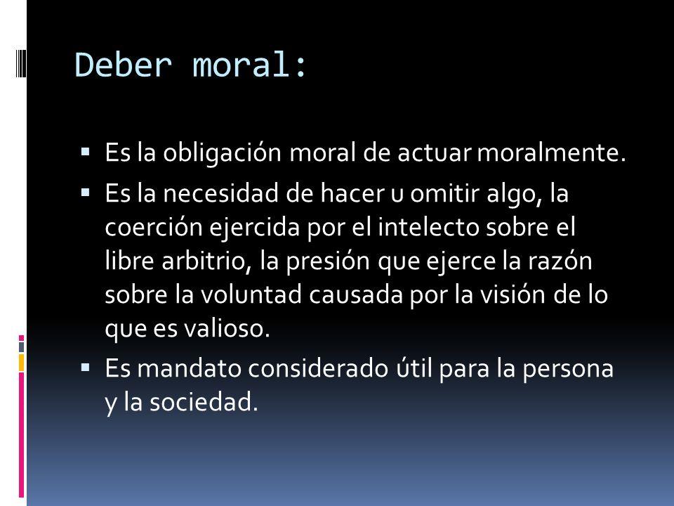 Deber moral: Es la obligación moral de actuar moralmente. Es la necesidad de hacer u omitir algo, la coerción ejercida por el intelecto sobre el libre