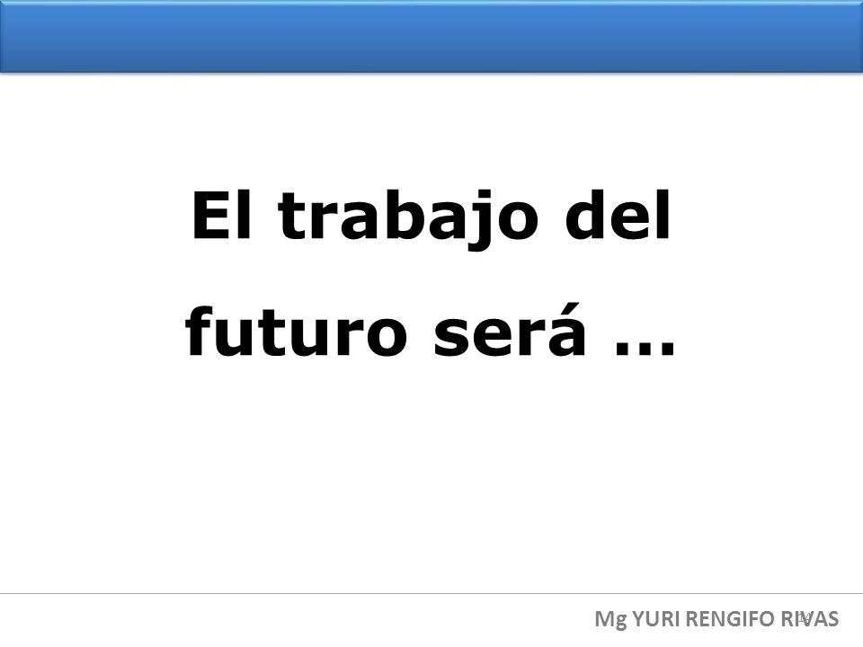 El trabajo del futuro será … Mg YURI RENGIFO RIVAS 14