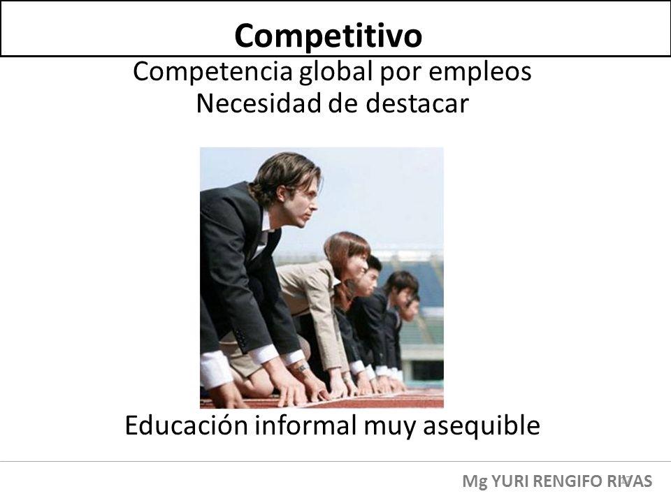 Competencia global por empleos Necesidad de destacar Educación informal muy asequible Competitivo Mg YURI RENGIFO RIVAS 17