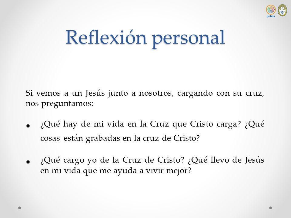 Reflexión personal Si vemos a un Jesús junto a nosotros, cargando con su cruz, nos preguntamos: ¿Qué hay de mi vida en la Cruz que Cristo carga? ¿Qué