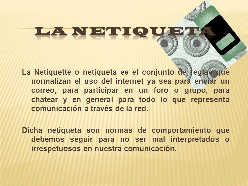 La Netiquette o netiqueta es el conjunto de reglas que normalizan el uso del internet ya sea para enviar un correo, para participar en un foro o grupo, para chatear y en general para todo lo que representa comunicación a través de la red.