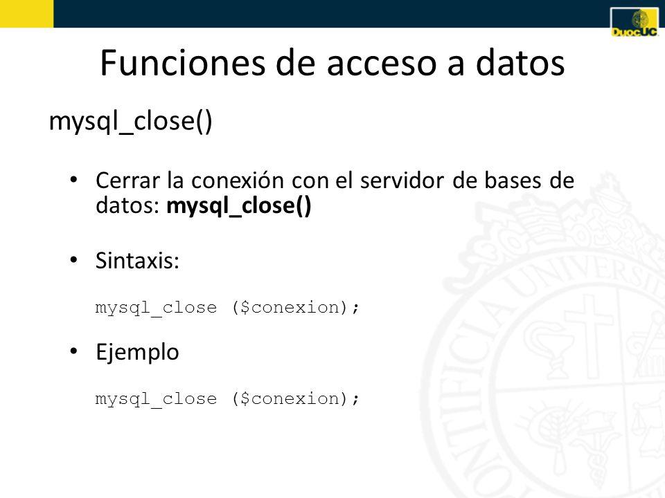 Funciones de acceso a datos mysql_close() Cerrar la conexión con el servidor de bases de datos: mysql_close() Sintaxis: mysql_close ($conexion); Ejemp