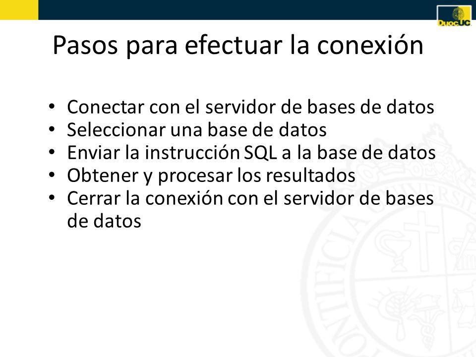 Pasos para efectuar la conexión Conectar con el servidor de bases de datos Seleccionar una base de datos Enviar la instrucción SQL a la base de datos