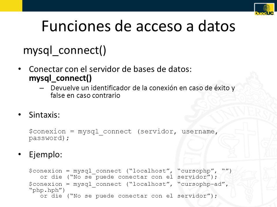 Funciones de acceso a datos mysql_select_db() Seleccionar una base de datos: mysql_select_db() – Devuelve true en caso de éxito y false en caso contrario Sintaxis: mysql_select_db (database); Ejemplo: mysql_select_db (lindavista) or die (No se puede seleccionar la base de datos);