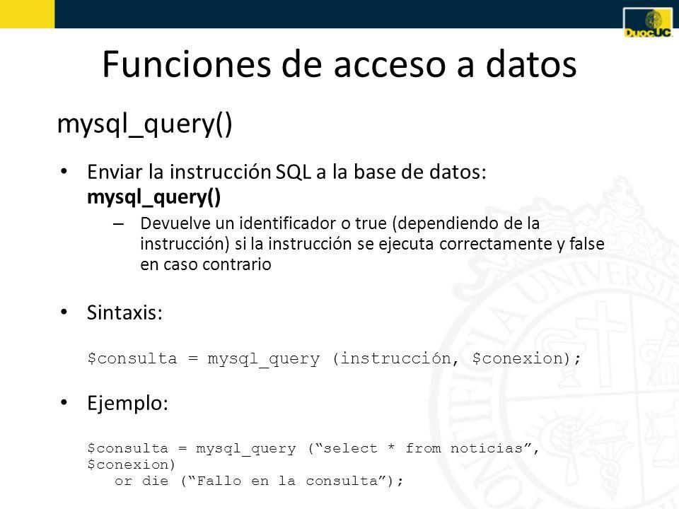 Funciones de acceso a datos mysql_num_rows() Obtener y procesar los resultados: mysql_num_rows(), mysql_fetch_array() – En el caso de que la instrucción enviada produzca unos resultados, mysql_query() devuelve las filas de la tabla afectadas por la instrucción – mysql_num_rows() devuelve el número de filas afectadas – Para obtener las distintas filas del resultado se utiliza la función mysql_fetch_array(), que obtiene una fila del resultado en un array asociativo cada vez que se invoca Sintaxis: $nfilas = mysql_num_rows ($consulta); $fila = mysql_fetch_array ($consulta);