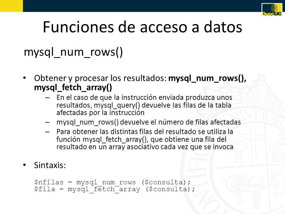 Funciones de acceso a datos Obtención de las Filas $nfilas = mysql_num_rows ($consulta); if ($nfilas > 0) { for ($i=0; $i<$nfilas; $i++) { $fila = mysql_fetch_array ($consulta); procesar fila i-ésima de los resultados } }