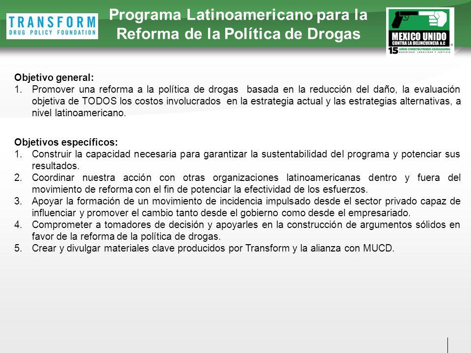 Programa Latinoamericano para la Reforma de la Política de Drogas Objetivo general: 1.Promover una reforma a la política de drogas basada en la reducción del daño, la evaluación objetiva de TODOS los costos involucrados en la estrategia actual y las estrategias alternativas, a nivel latinoamericano.