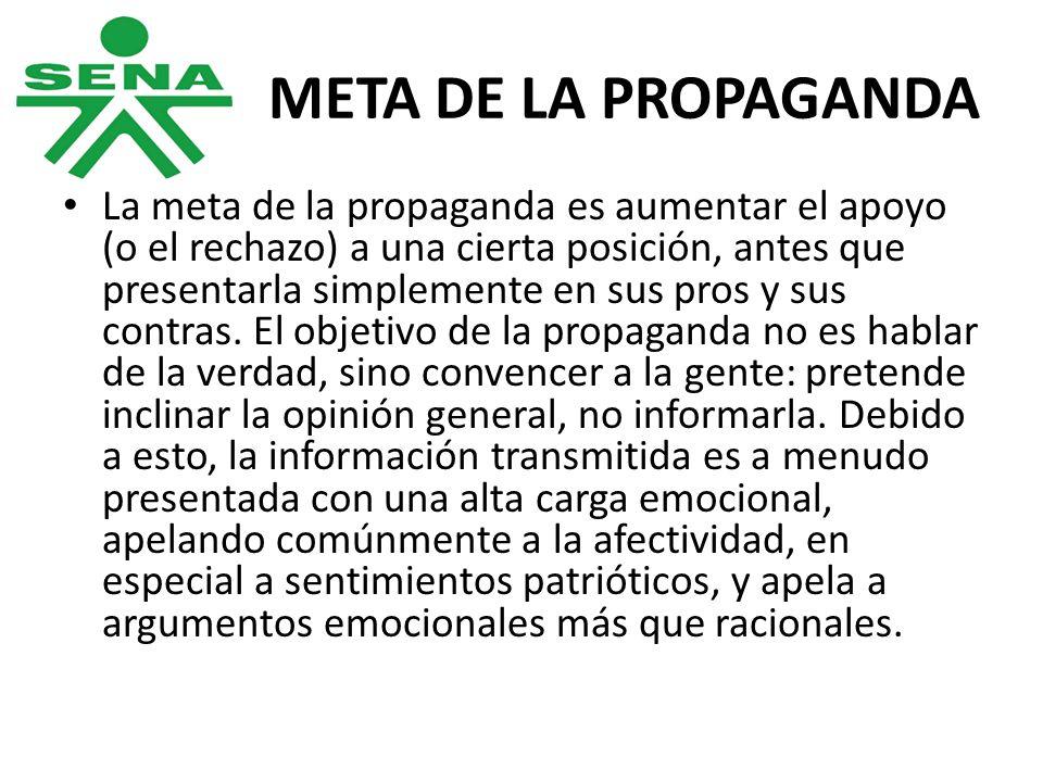 META DE LA PROPAGANDA La meta de la propaganda es aumentar el apoyo (o el rechazo) a una cierta posición, antes que presentarla simplemente en sus pro