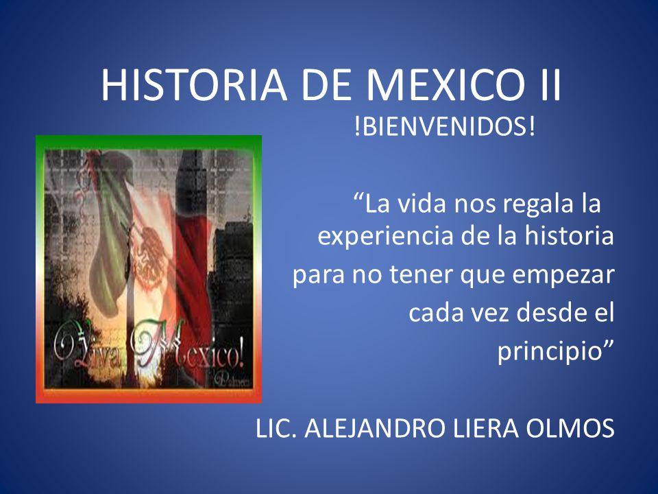 HISTORIA DE MEXICO II !BIENVENIDOS! La vida nos regala la experiencia de la historia para no tener que empezar cada vez desde el principio LIC. ALEJAN