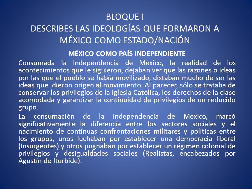 BLOQUE I DESCRIBES LAS IDEOLOGÍAS QUE FORMARON A MÉXICO COMO ESTADO/NACIÓN MÉXICO COMO PAÍS INDEPENDIENTE Consumada la Independencia de México, la rea