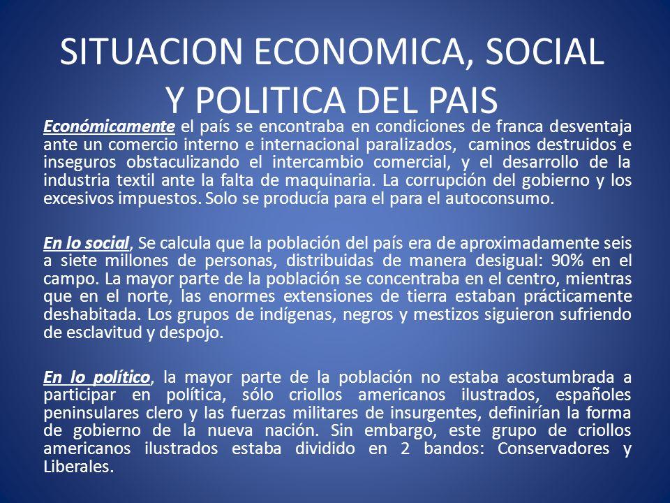 SITUACION ECONOMICA, SOCIAL Y POLITICA DEL PAIS Económicamente el país se encontraba en condiciones de franca desventaja ante un comercio interno e in