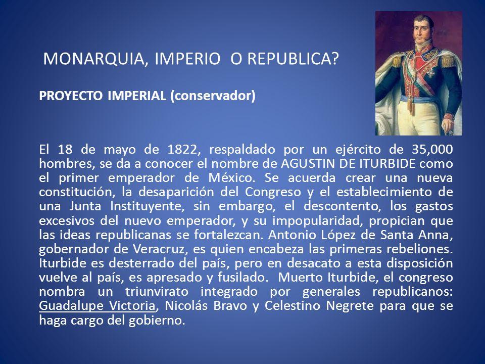 MONARQUIA, IMPERIO O REPUBLICA? PROYECTO IMPERIAL (conservador) El 18 de mayo de 1822, respaldado por un ejército de 35,000 hombres, se da a conocer e