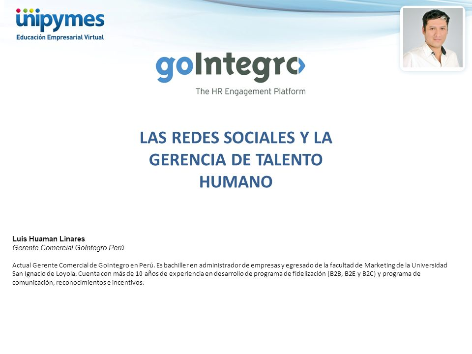 LAS REDES SOCIALES Y LA GERENCIA DE TALENTO HUMANO Luis Huaman Linares Gerente Comercial GoIntegro Perú Actual Gerente Comercial de GoIntegro en Perú.