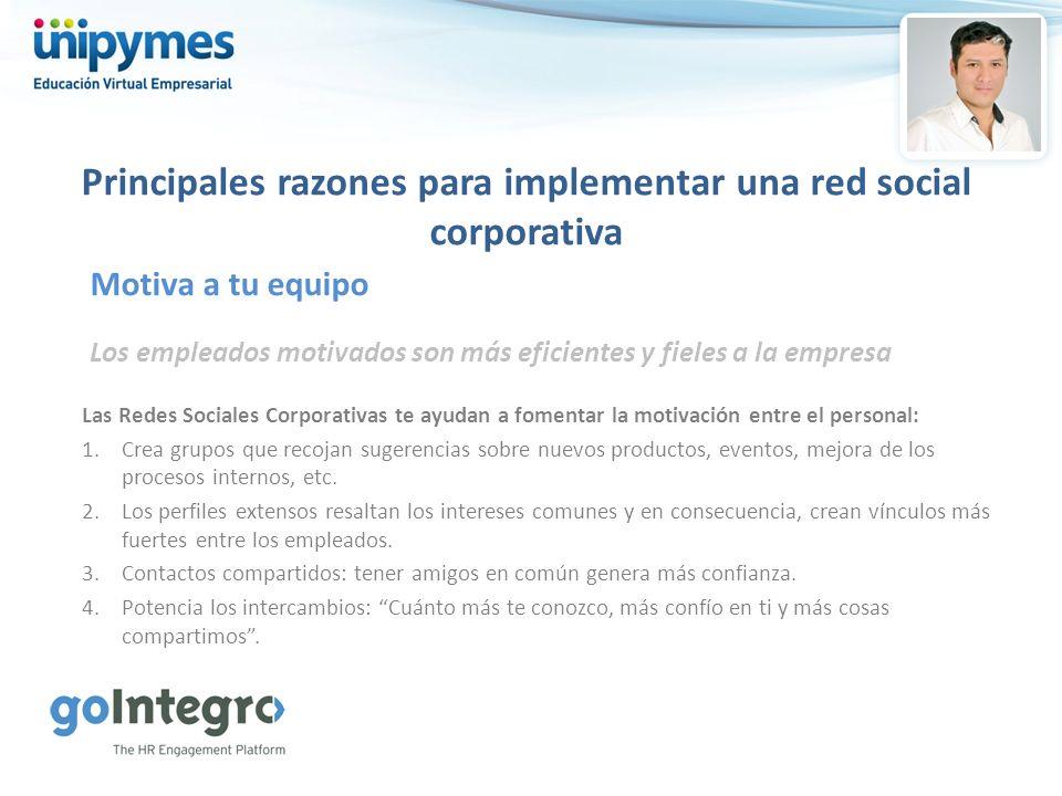 Principales razones para implementar una red social corporativa Los empleados motivados son más eficientes y fieles a la empresa Motiva a tu equipo La