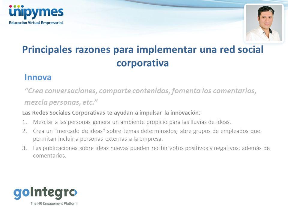 Principales razones para implementar una red social corporativa Crea conversaciones, comparte contenidos, fomenta los comentarios, mezcla personas, et