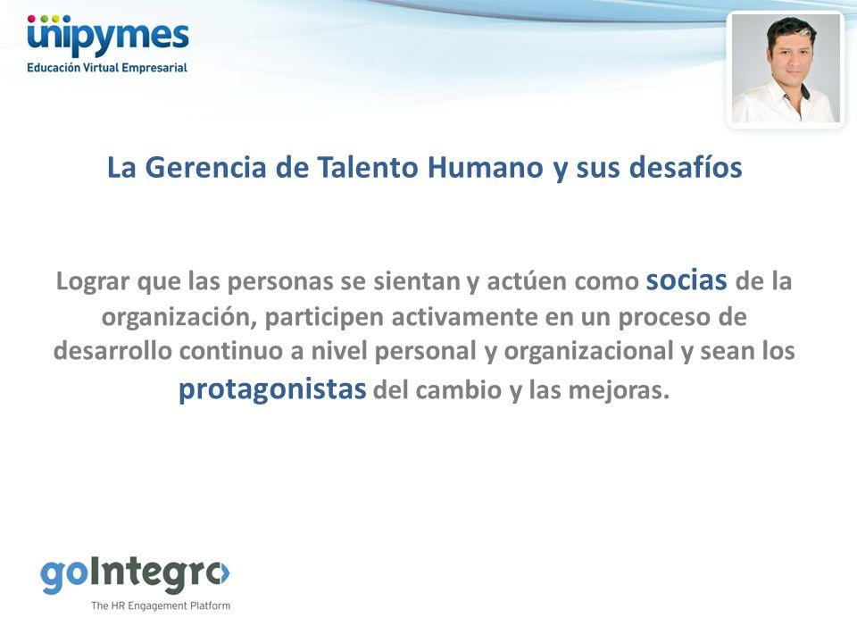 La Gerencia de Talento Humano y sus desafíos Lograr que las personas se sientan y actúen como socias de la organización, participen activamente en un