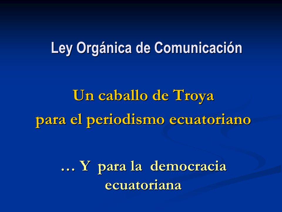 Ley Orgánica de Comunicación Un caballo de Troya para el periodismo ecuatoriano … Y para la democracia ecuatoriana