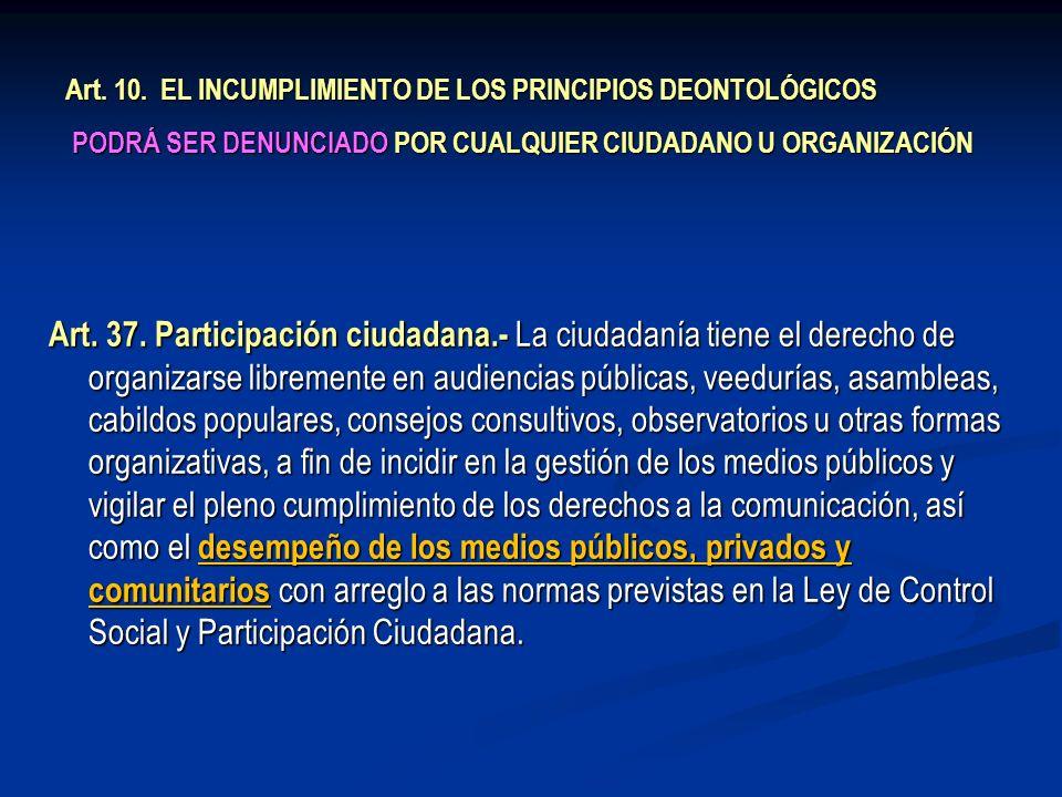 Art. 10. EL INCUMPLIMIENTO DE LOS PRINCIPIOS DEONTOLÓGICOS PODRÁ SER DENUNCIADO POR CUALQUIER CIUDADANO U ORGANIZACIÓN Art. 37. Participación ciudadan