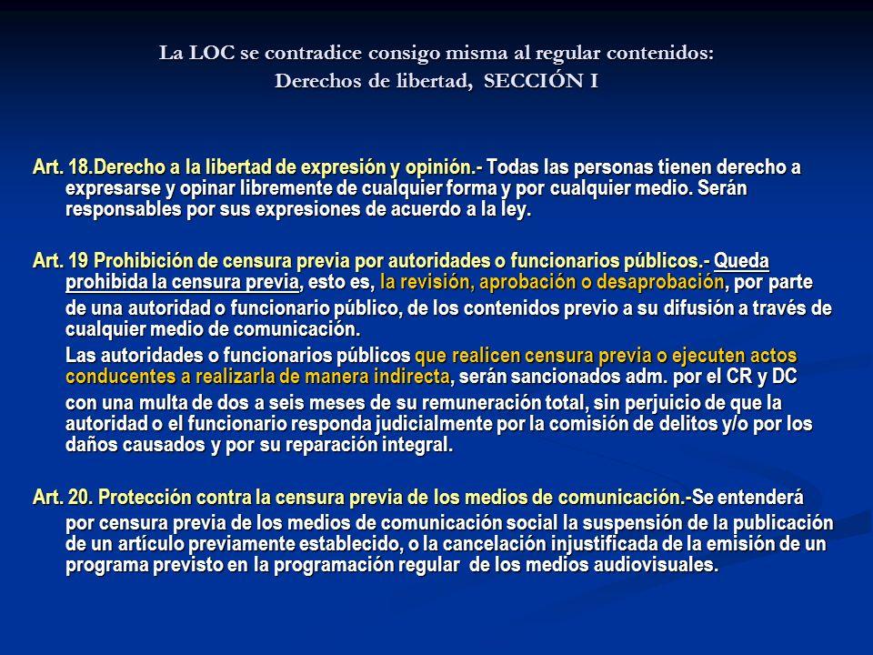 La LOC se contradice consigo misma al regular contenidos: Derechos de libertad, SECCIÓN I Art. 18.Derecho a la libertad de expresión y opinión.- Todas