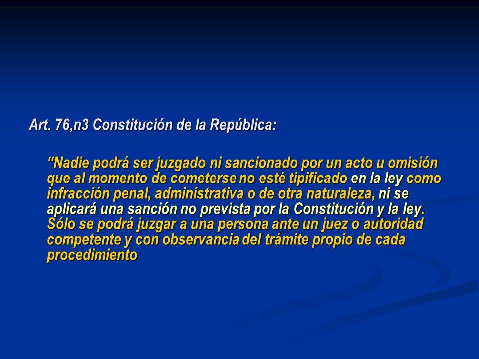 Art. 76,n3 Constitución de la República: Nadie podrá ser juzgado ni sancionado por un acto u omisión que al momento de cometerse no esté tipificado en