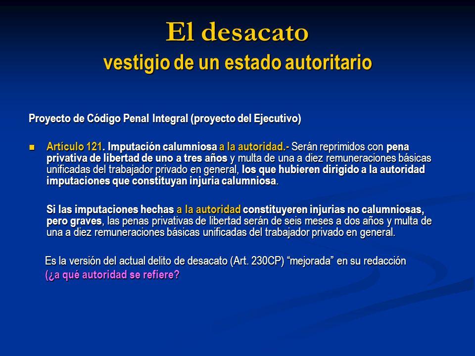 El desacato vestigio de un estado autoritario Proyecto de Código Penal Integral (proyecto del Ejecutivo) Artículo 121. Imputación calumniosa a la auto