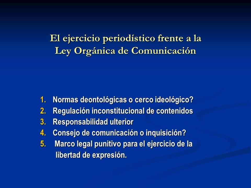 El ejercicio periodístico frente a la Ley Orgánica de Comunicación 1.Normas deontológicas o cerco ideológico? 2.Regulación inconstitucional de conteni