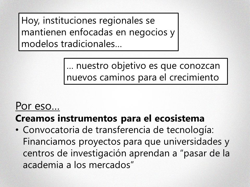 … nuestro objetivo es que conozcan nuevos caminos para el crecimiento Hoy, instituciones regionales se mantienen enfocadas en negocios y modelos tradicionales… Por eso… Creamos instrumentos para el ecosistema Convocatoria de transferencia de tecnología: Financiamos proyectos para que universidades y centros de investigación aprendan a pasar de la academia a los mercados