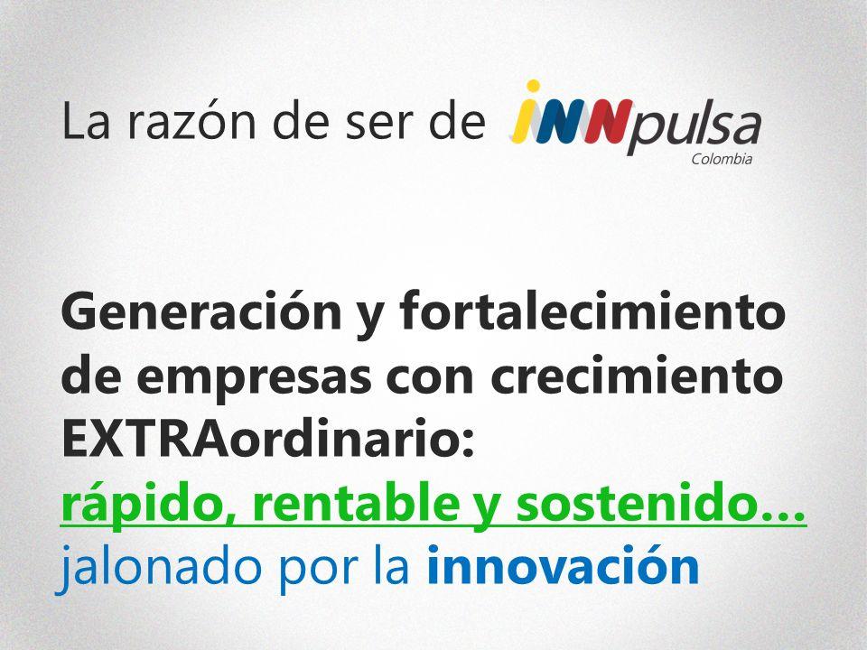 La razón de ser de Generación y fortalecimiento de empresas con crecimiento EXTRAordinario: rápido, rentable y sostenido… jalonado por la innovación