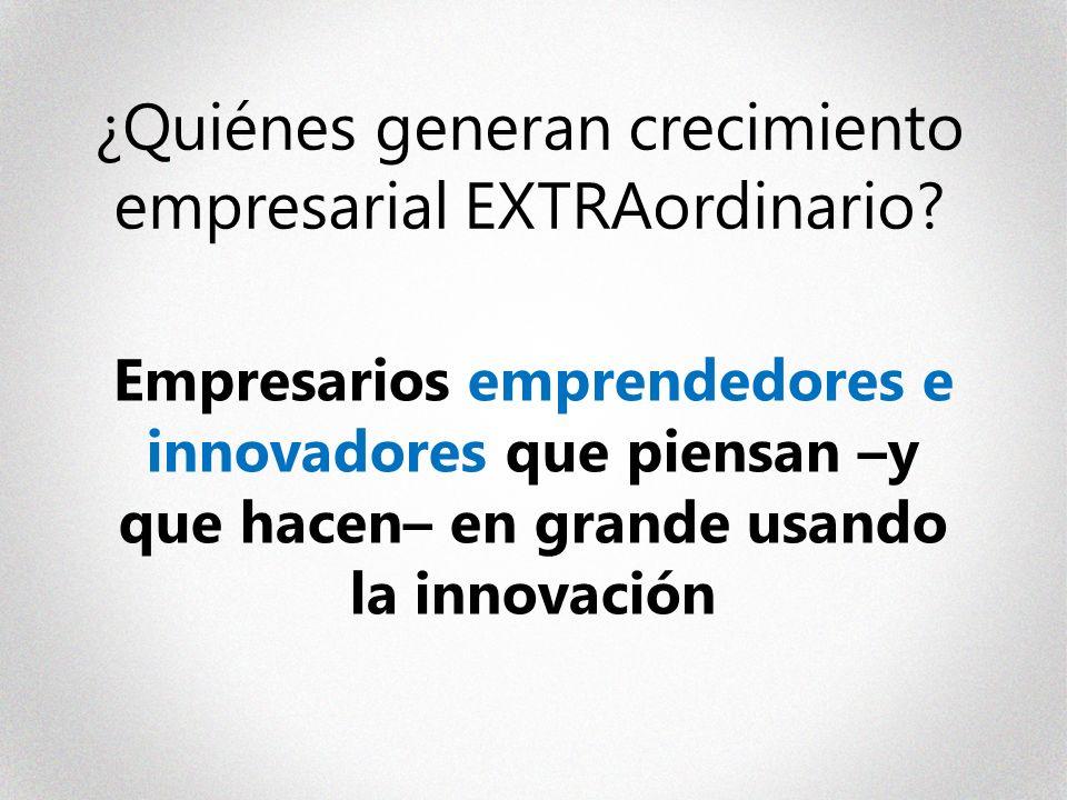 ¿Quiénes generan crecimiento empresarial EXTRAordinario? Empresarios emprendedores e innovadores que piensan –y que hacen– en grande usando la innovac