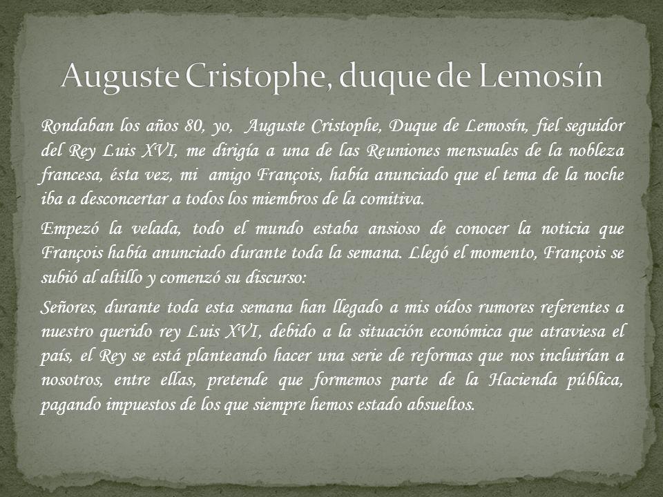 Rondaban los años 80, yo, Auguste Cristophe, Duque de Lemosín, fiel seguidor del Rey Luis XVI, me dirigía a una de las Reuniones mensuales de la noble