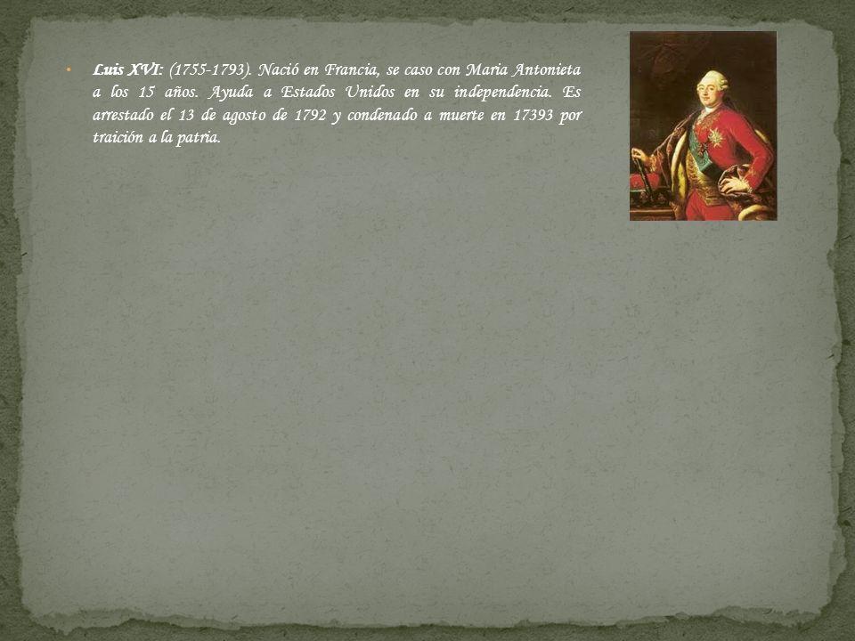 Luis XVI: (1755-1793). Nació en Francia, se caso con Maria Antonieta a los 15 años. Ayuda a Estados Unidos en su independencia. Es arrestado el 13 de