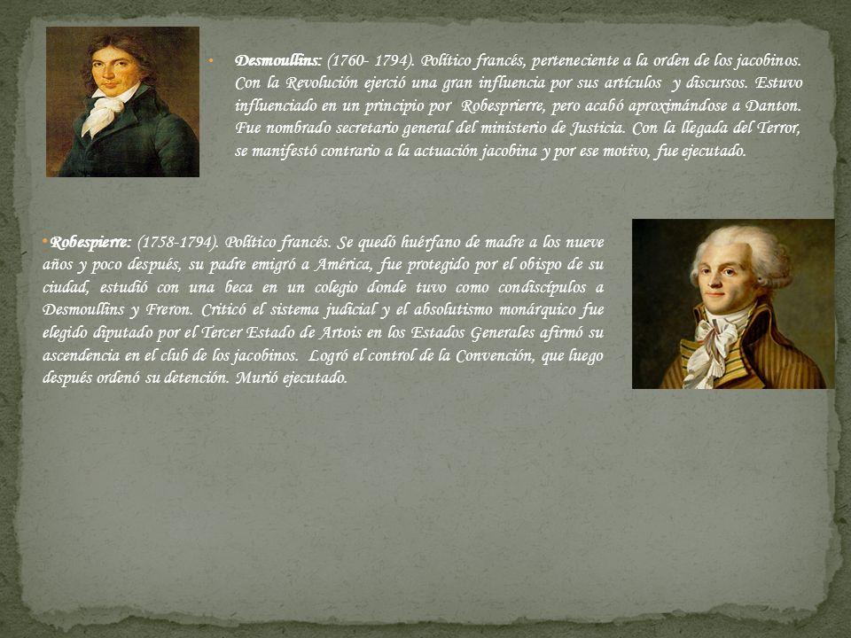 Desmoullins: (1760- 1794). Político francés, perteneciente a la orden de los jacobinos. Con la Revolución ejerció una gran influencia por sus artículo