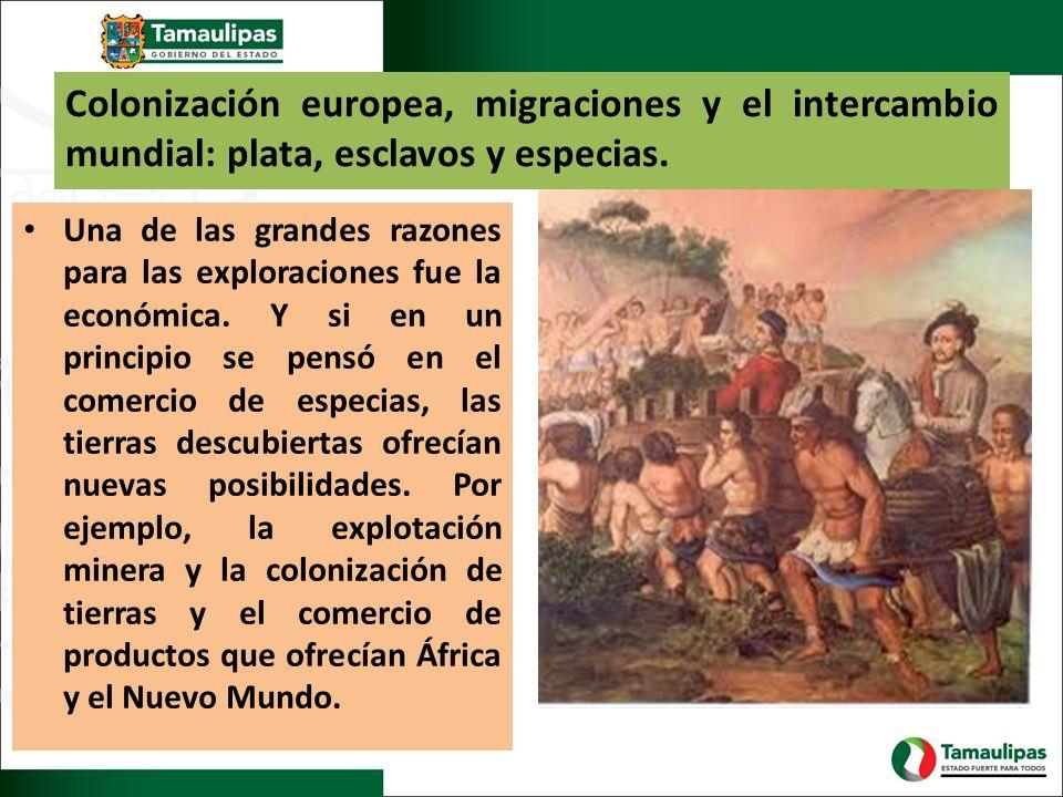 Colonización europea, migraciones y el intercambio mundial: plata, esclavos y especias. Una de las grandes razones para las exploraciones fue la econó