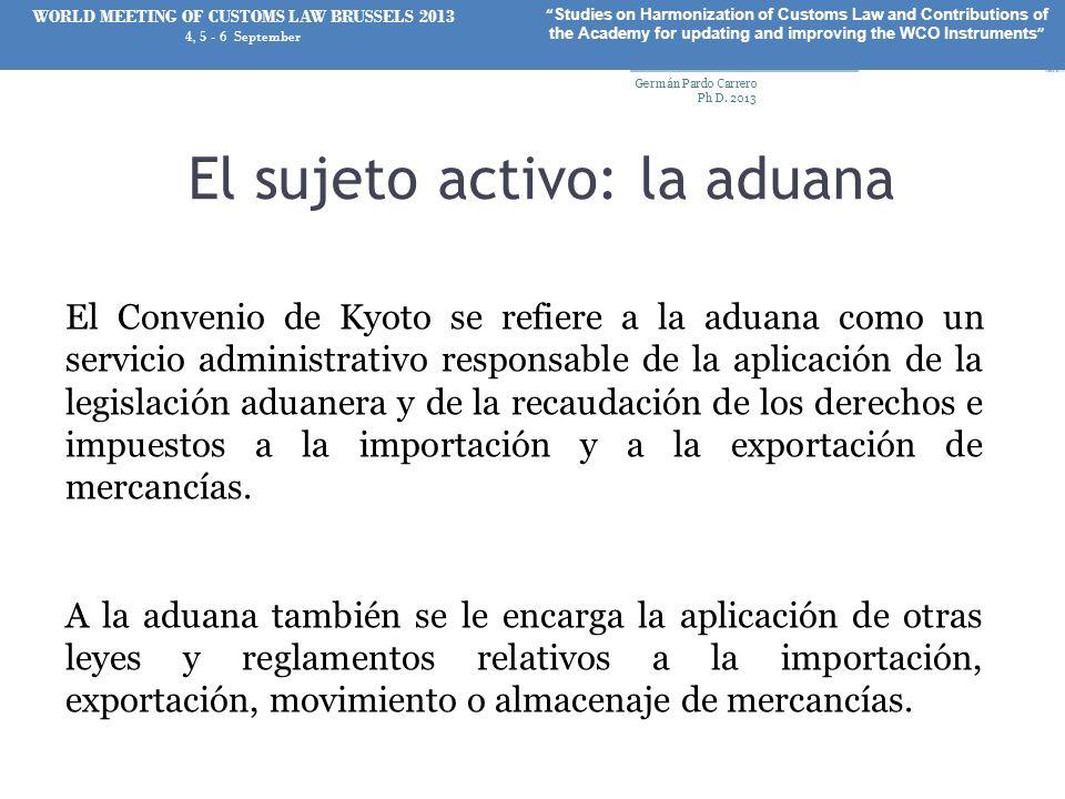 El sujeto activo: la aduana El Convenio de Kyoto se refiere a la aduana como un servicio administrativo responsable de la aplicación de la legislación