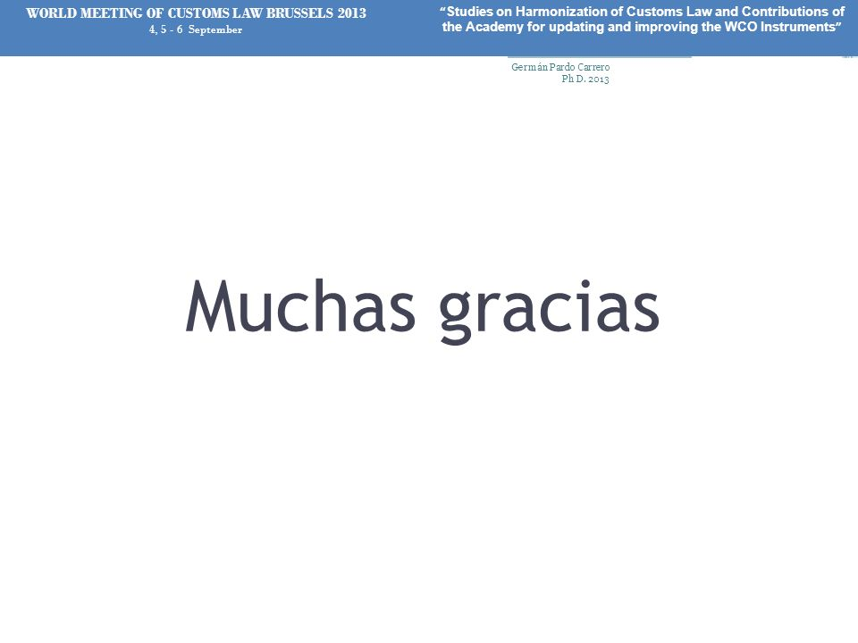 Muchas gracias Germán Pardo Carrero Ph D. 2013 75 WORLD MEETING OF CUSTOMS LAW BRUSSELS 2013 4, 5 - 6 September Studies on Harmonization of Customs La