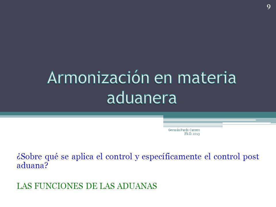 ¿Sobre qué se aplica el control y específicamente el control post aduana? LAS FUNCIONES DE LAS ADUANAS Germán Pardo Carrero Ph D. 2013 9