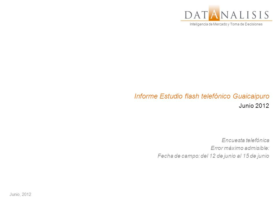 Inteligencia de Mercado y Toma de Decisiones Informe Estudio flash telefónico Guaicaipuro Junio 2012 Encuesta telefónica Error máximo admisible: Fecha