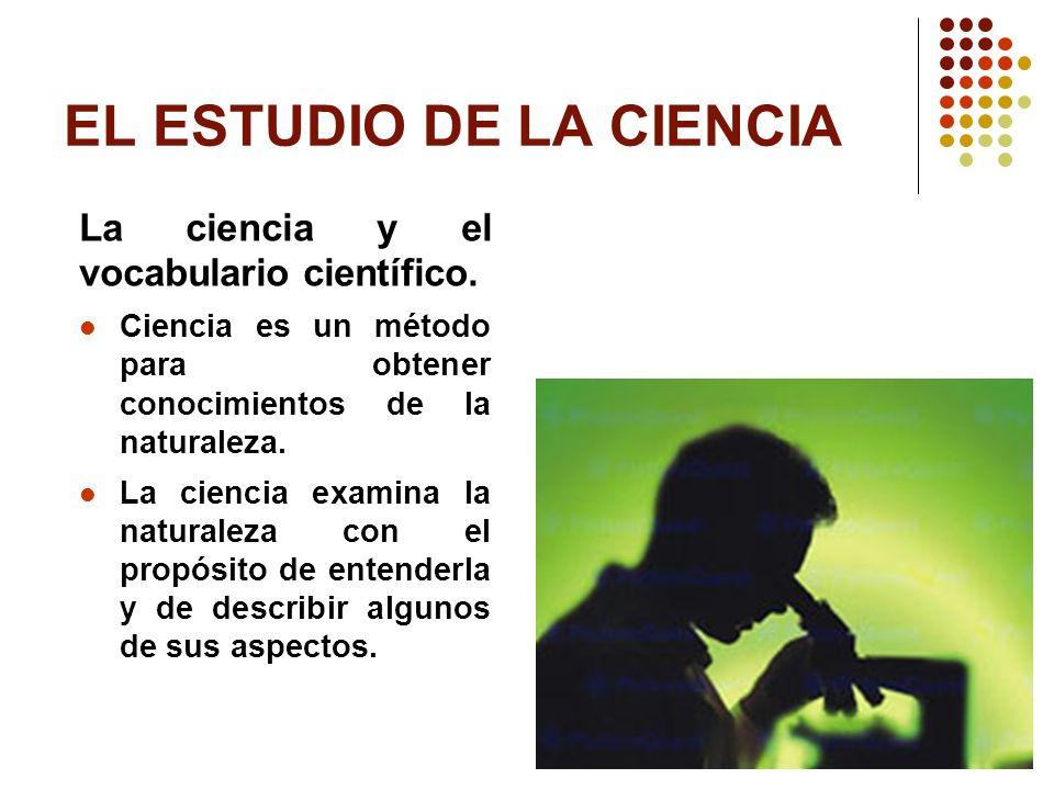 EL ESTUDIO DE LA CIENCIA La ciencia y el vocabulario científico. Ciencia es un método para obtener conocimientos de la naturaleza. La ciencia examina