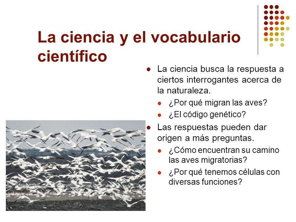 La ciencia y el vocabulario científico La ciencia busca la respuesta a ciertos interrogantes acerca de la naturaleza. ¿Por qué migran las aves? ¿El có
